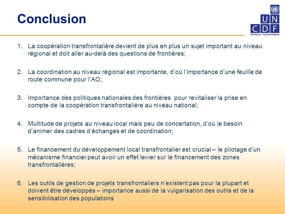 Conclusion 1.La coopération transfrontalière devient de plus en plus un sujet important au niveau régional et doit aller au-delà des questions de frontières; 2.La coordination au niveau régional est importante, d'où l'importance d'une feuille de route commune pour l'AO; 3.Importance des politiques nationales des frontières pour revitaliser la prise en compte de la coopération transfrontalière au niveau national; 4.Multitude de projets au niveau local mais peu de concertation, d'où le besoin d'animer des cadres d'échanges et de coordination; 5.Le financement du développement local transfrontalier est crucial – le pilotage d'un mécanisme financier peut avoir un effet levier sur le financement des zones transfrontalières; 6.Les outils de gestion de projets transfrontaliers n'existent pas pour la plupart et doivent être développés – importance aussi de la vulgarisation des outils et de la sensibilisation des populations
