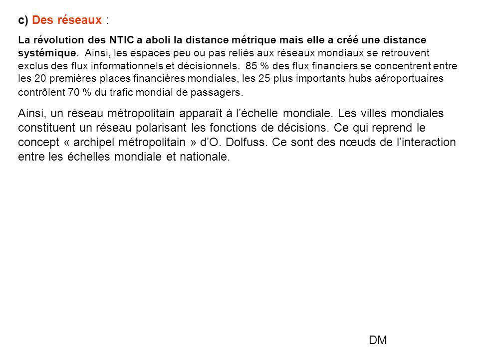c) Des réseaux : La révolution des NTIC a aboli la distance métrique mais elle a créé une distance systémique. Ainsi, les espaces peu ou pas reliés au