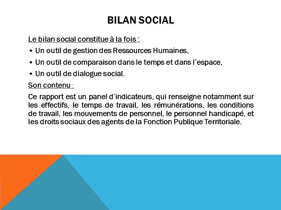 BILAN SOCIAL Le bilan social constitue à la fois : Un outil de gestion des Ressources Humaines, Un outil de comparaison dans le temps et dans l'espace