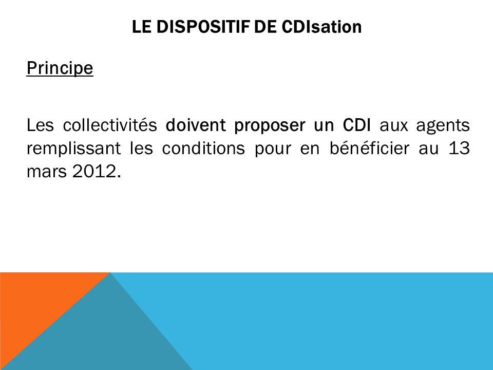 LE DISPOSITIF DE CDIsation Principe Les collectivités doivent proposer un CDI aux agents remplissant les conditions pour en bénéficier au 13 mars 2012