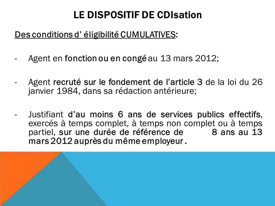 LE DISPOSITIF DE CDIsation Des conditions d' éligibilité CUMULATIVES: -Agent en fonction ou en congé au 13 mars 2012; -Agent recruté sur le fondement