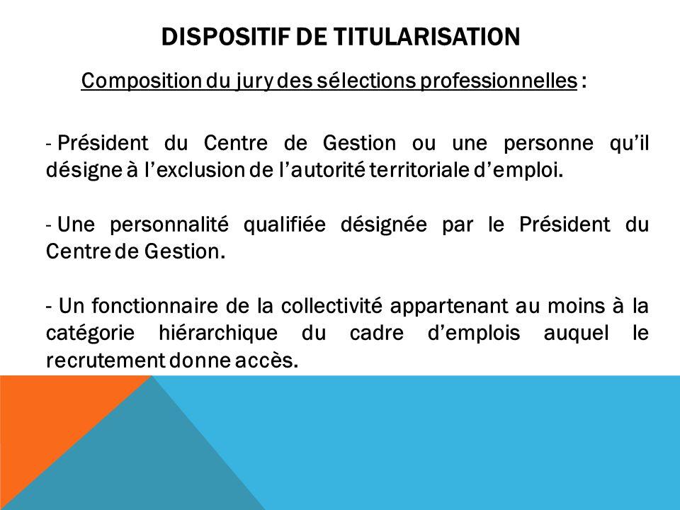 DISPOSITIF DE TITULARISATION Composition du jury des sélections professionnelles : - Président du Centre de Gestion ou une personne qu'il désigne à l'