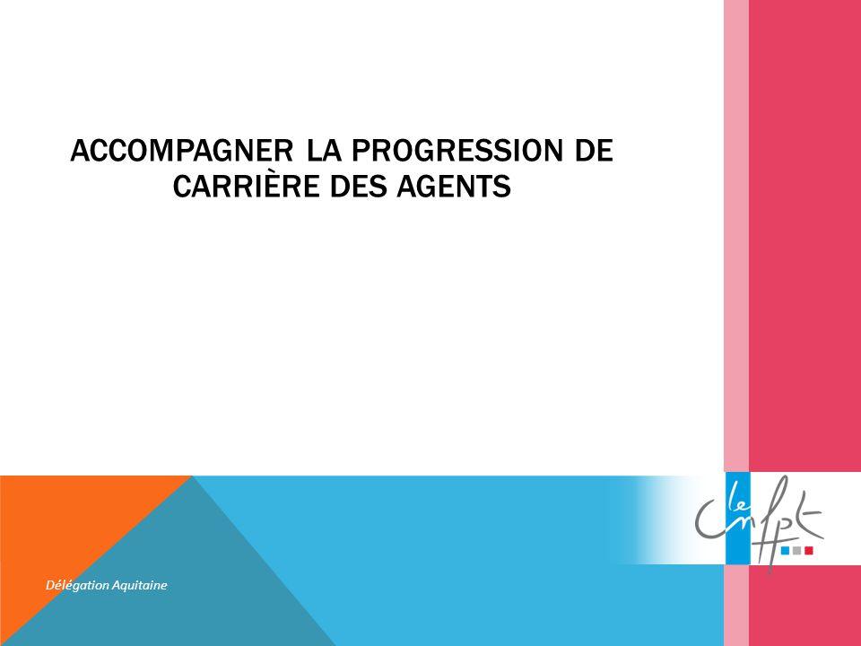 ACCOMPAGNER LA PROGRESSION DE CARRIÈRE DES AGENTS Délégation Aquitaine
