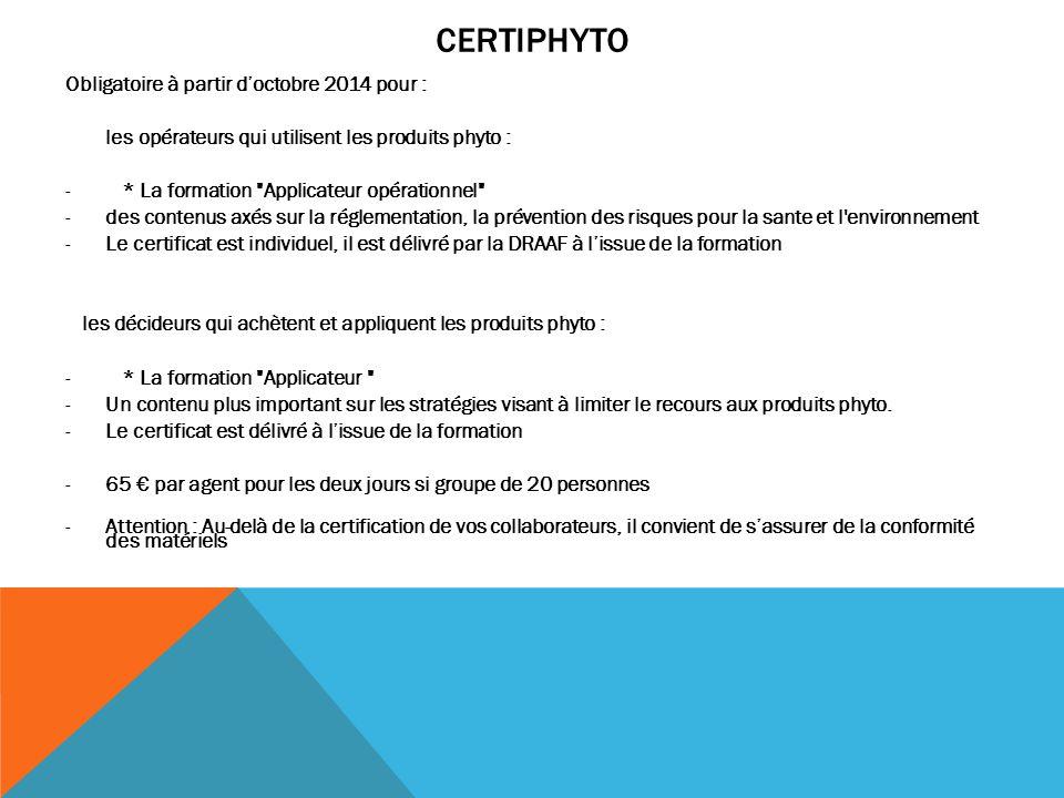 CERTIPHYTO Obligatoire à partir d'octobre 2014 pour : les opérateurs qui utilisent les produits phyto : - * La formation