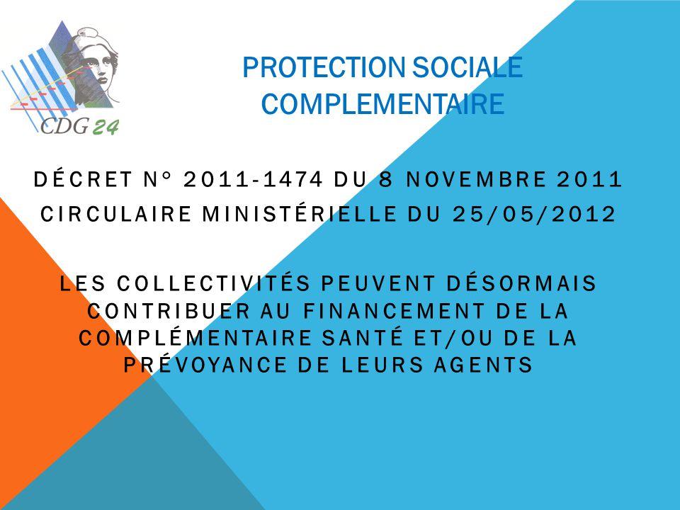 PROTECTION SOCIALE COMPLEMENTAIRE DÉCRET N° 2011-1474 DU 8 NOVEMBRE 2011 CIRCULAIRE MINISTÉRIELLE DU 25/05/2012 LES COLLECTIVITÉS PEUVENT DÉSORMAIS CO