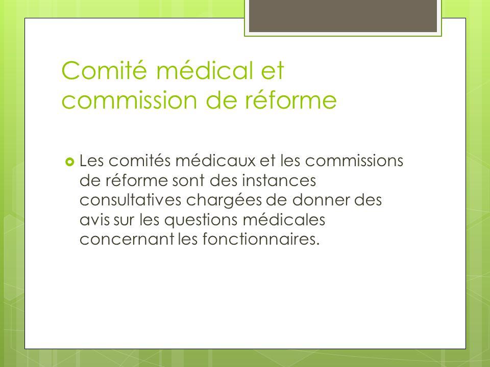 Comité médical et commission de réforme  Les comités médicaux et les commissions de réforme sont des instances consultatives chargées de donner des a