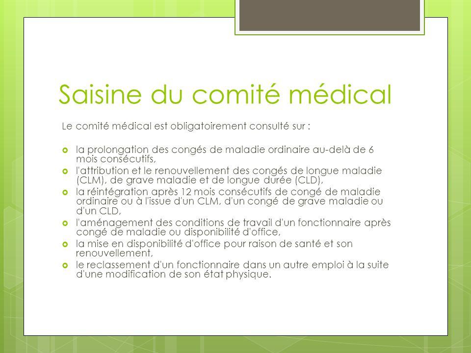 Saisine du comité médical Le comité médical est obligatoirement consulté sur :  la prolongation des congés de maladie ordinaire au-delà de 6 mois con