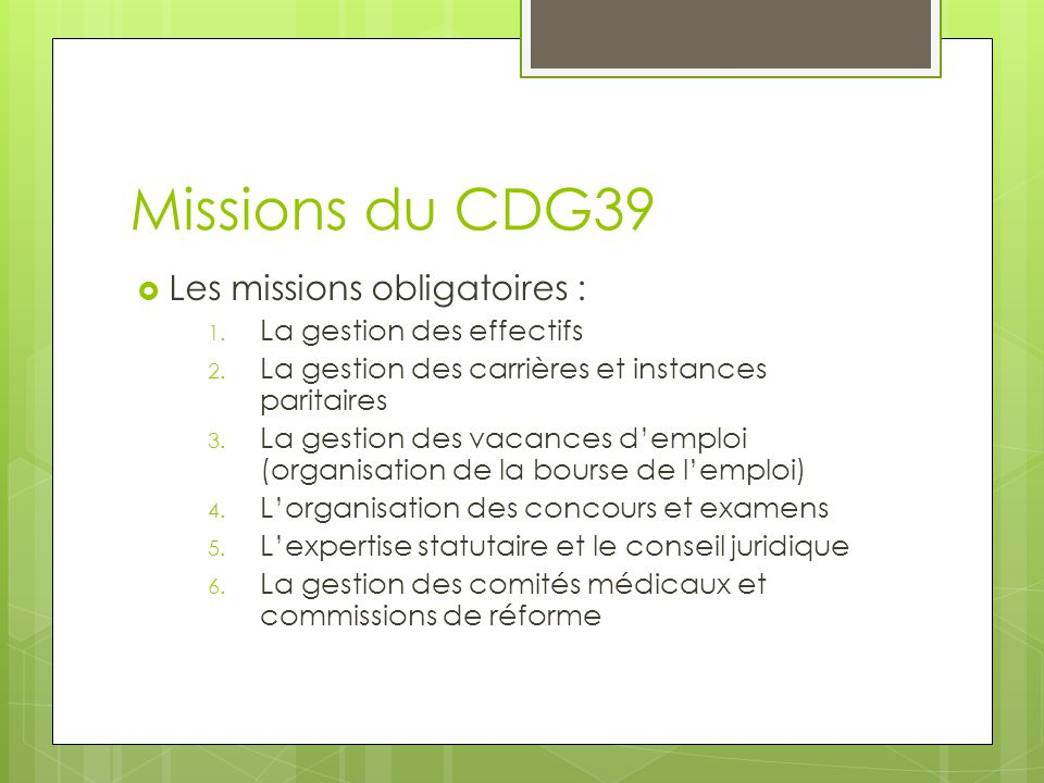Missions du CDG39  Les missions obligatoires : 1. La gestion des effectifs 2. La gestion des carrières et instances paritaires 3. La gestion des vaca