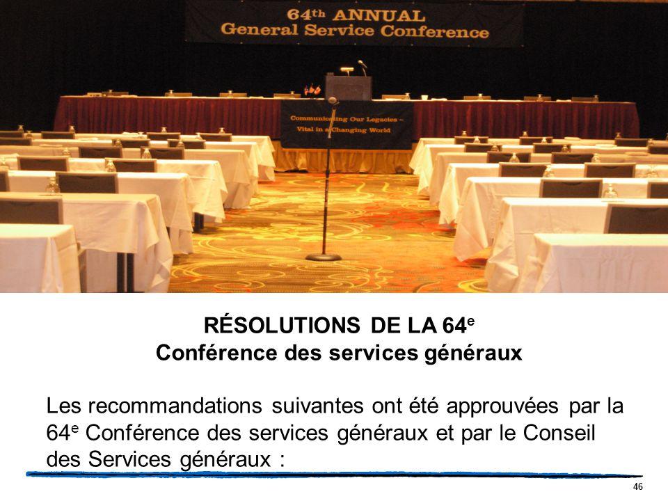 46 RÉSOLUTIONS DE LA 64 e Conférence des services généraux Les recommandations suivantes ont été approuvées par la 64 e Conférence des services généraux et par le Conseil des Services généraux :
