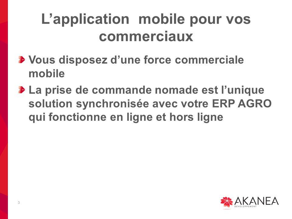 L'application mobile pour vos commerciaux Vous disposez d'une force commerciale mobile La prise de commande nomade est l'unique solution synchronisée avec votre ERP AGRO qui fonctionne en ligne et hors ligne 3