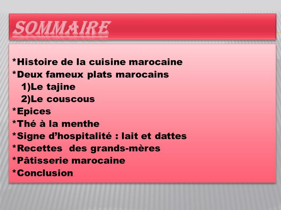 *Histoire de la cuisine marocaine *Deux fameux plats marocains 1)Le tajine 2)Le couscous *Epices *Thé à la menthe *Signe d'hospitalité : lait et datte