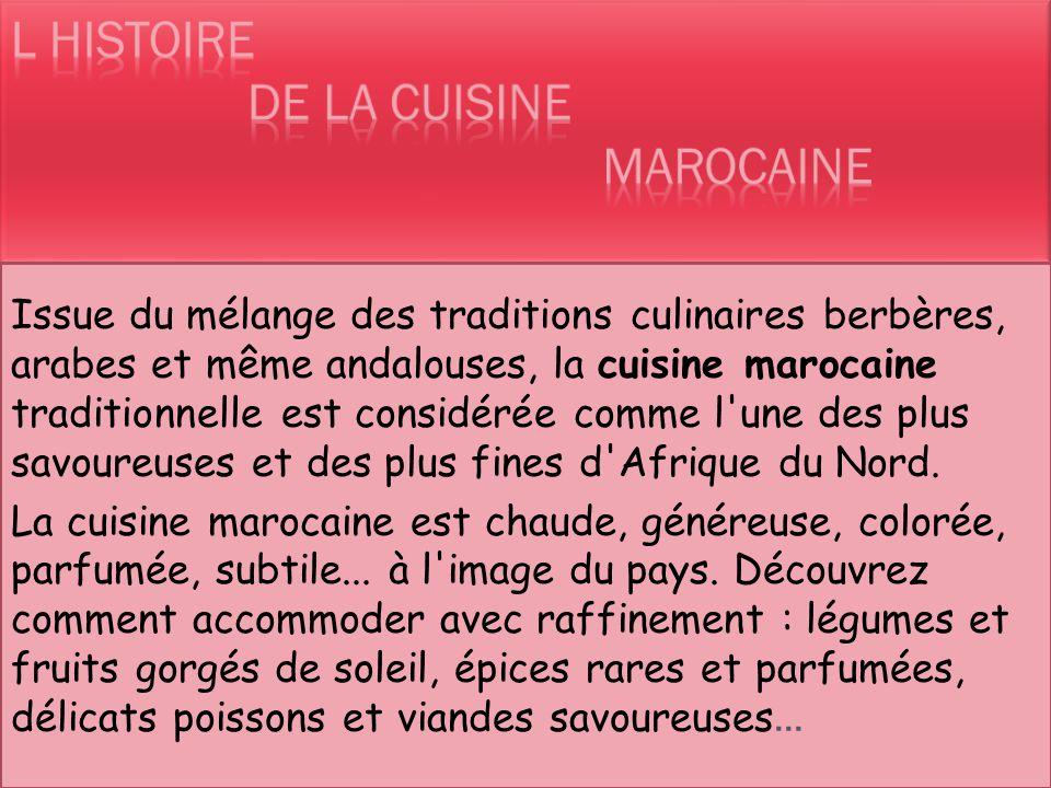 Issue du mélange des traditions culinaires berbères, arabes et même andalouses, la cuisine marocaine traditionnelle est considérée comme l une des plus savoureuses et des plus fines d Afrique du Nord.