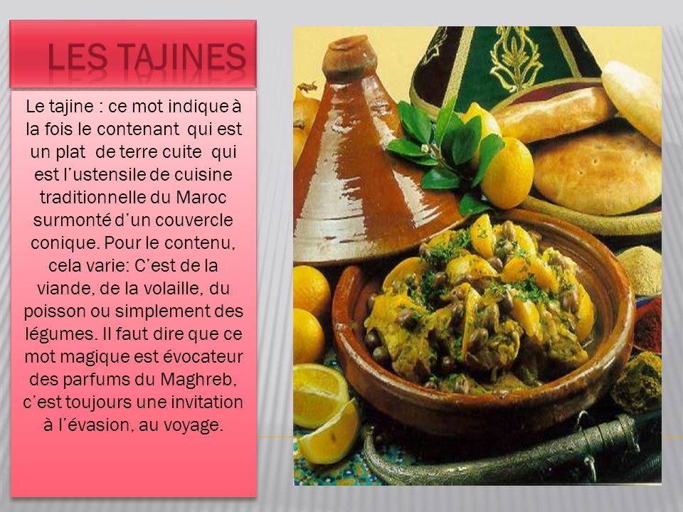 Le tajine : ce mot indique à la fois le contenant qui est un plat de terre cuite qui est l'ustensile de cuisine traditionnelle du Maroc surmonté d'un