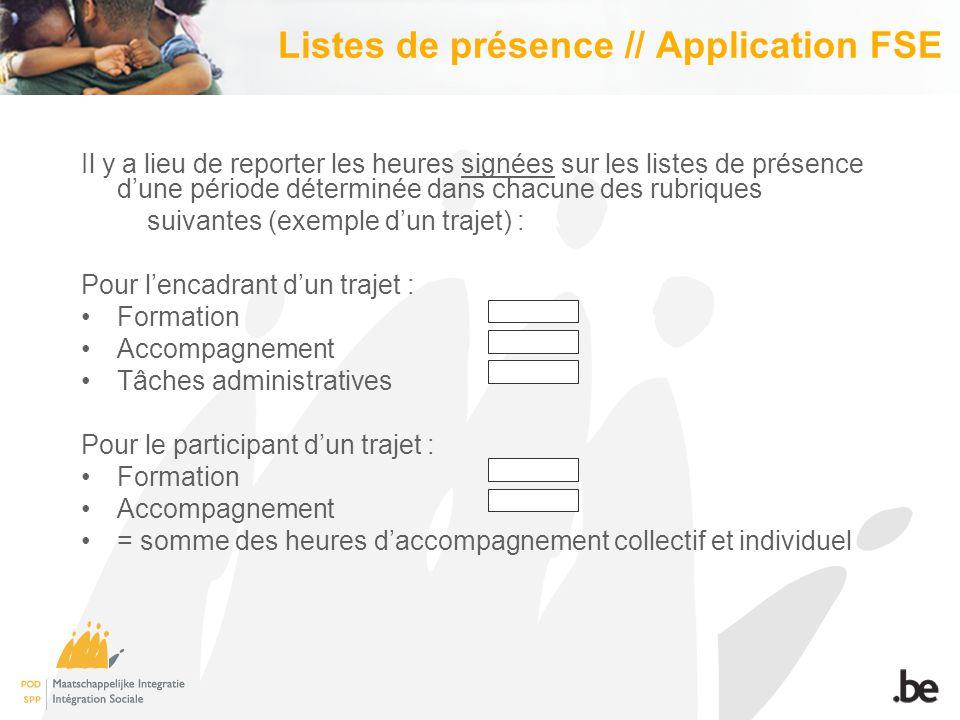 Listes de présence // Application FSE Il y a lieu de reporter les heures signées sur les listes de présence d'une période déterminée dans chacune des rubriques suivantes (exemple d'un trajet) : Pour l'encadrant d'un trajet : Formation Accompagnement Tâches administratives Pour le participant d'un trajet : Formation Accompagnement = somme des heures d'accompagnement collectif et individuel