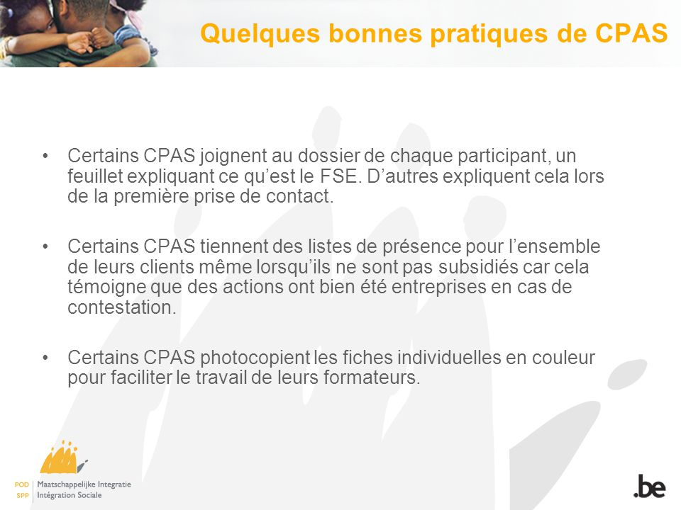 Quelques bonnes pratiques de CPAS Certains CPAS joignent au dossier de chaque participant, un feuillet expliquant ce qu'est le FSE. D'autres expliquen