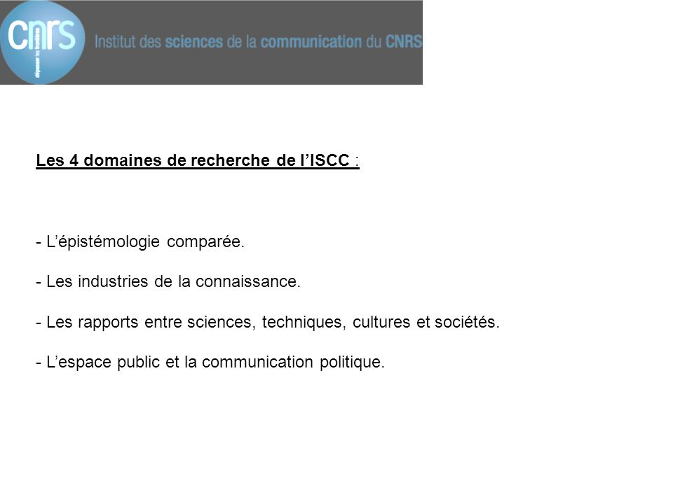 Les 4 domaines de recherche de l'ISCC : - L'épistémologie comparée. - Les industries de la connaissance. - Les rapports entre sciences, techniques, cu