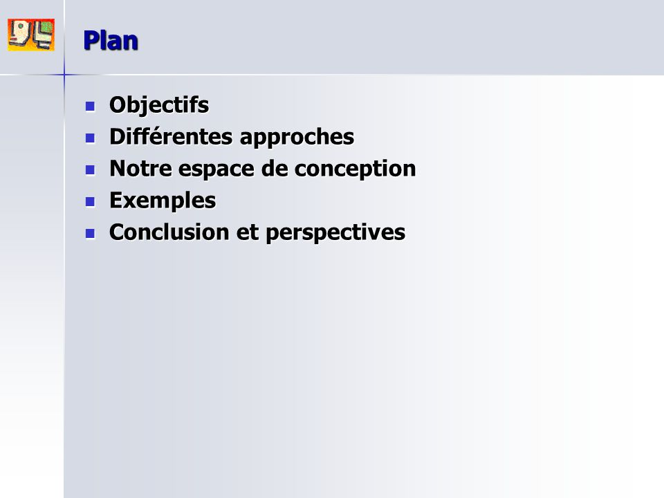 Plan Objectifs Objectifs Différentes approches Différentes approches Notre espace de conception Notre espace de conception Exemples Exemples Conclusio