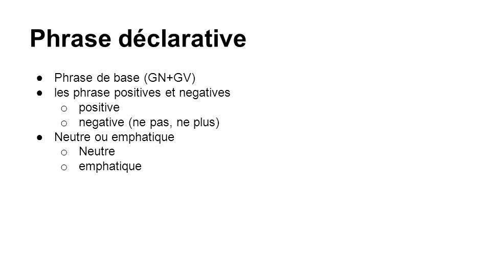 ●Phrase de base (GN+GV) ●les phrase positives et negatives o positive o negative (ne pas, ne plus) ●Neutre ou emphatique o Neutre o emphatique Phrase