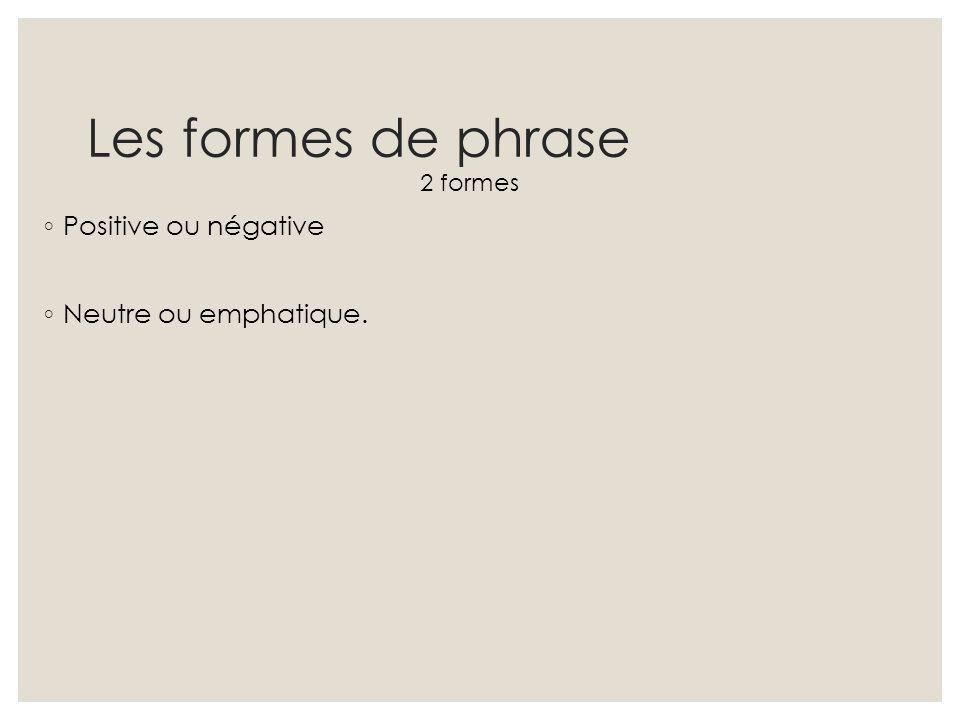 Les formes de phrase 2 formes ◦ Positive ou négative ◦ Neutre ou emphatique.