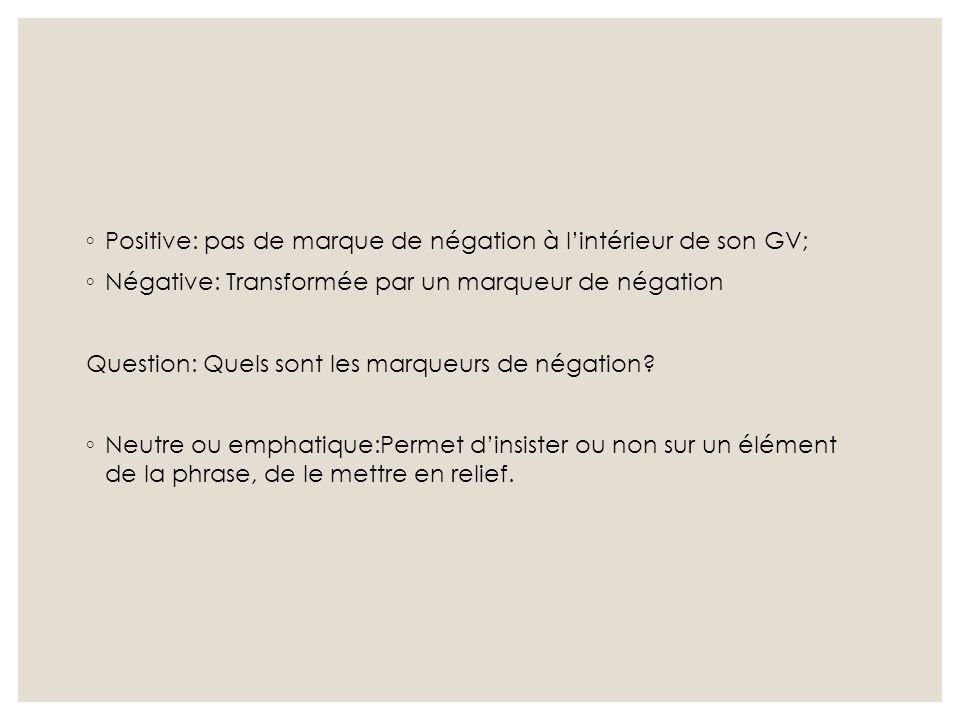 ◦ Positive: pas de marque de négation à l'intérieur de son GV; ◦ Négative: Transformée par un marqueur de négation Question: Quels sont les marqueurs
