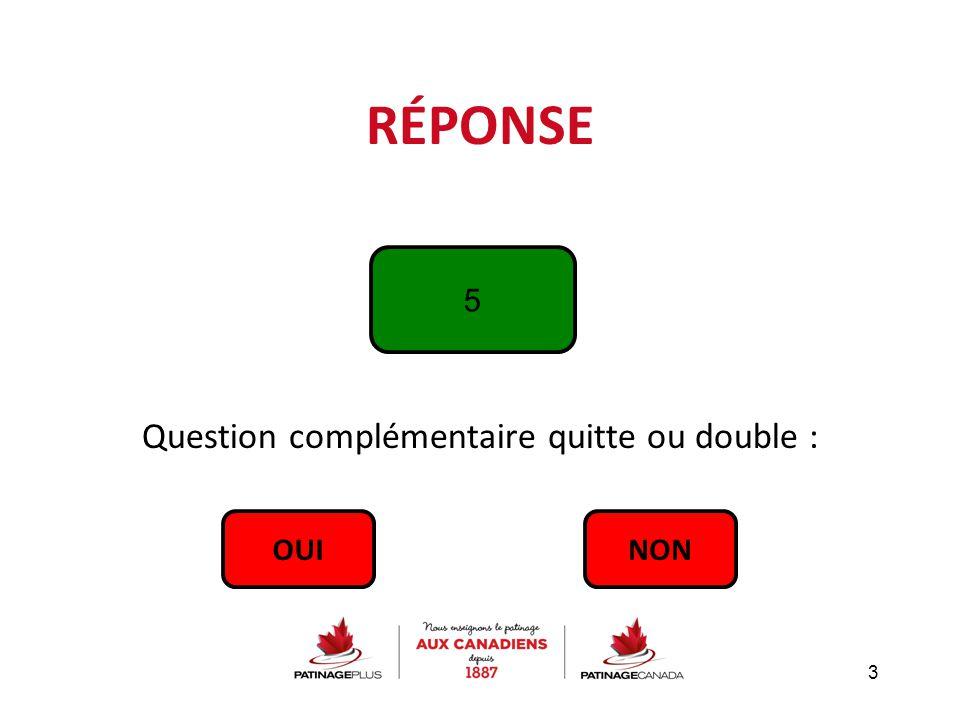 RÉPONSE Question complémentaire quitte ou double : 3 5 OUINON