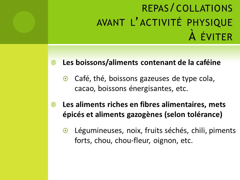 REPAS / COLLATIONS AVANT L ' ACTIVITÉ PHYSIQUE À ÉVITER  Les boissons/aliments contenant de la caféine  Café, thé, boissons gazeuses de type cola, c