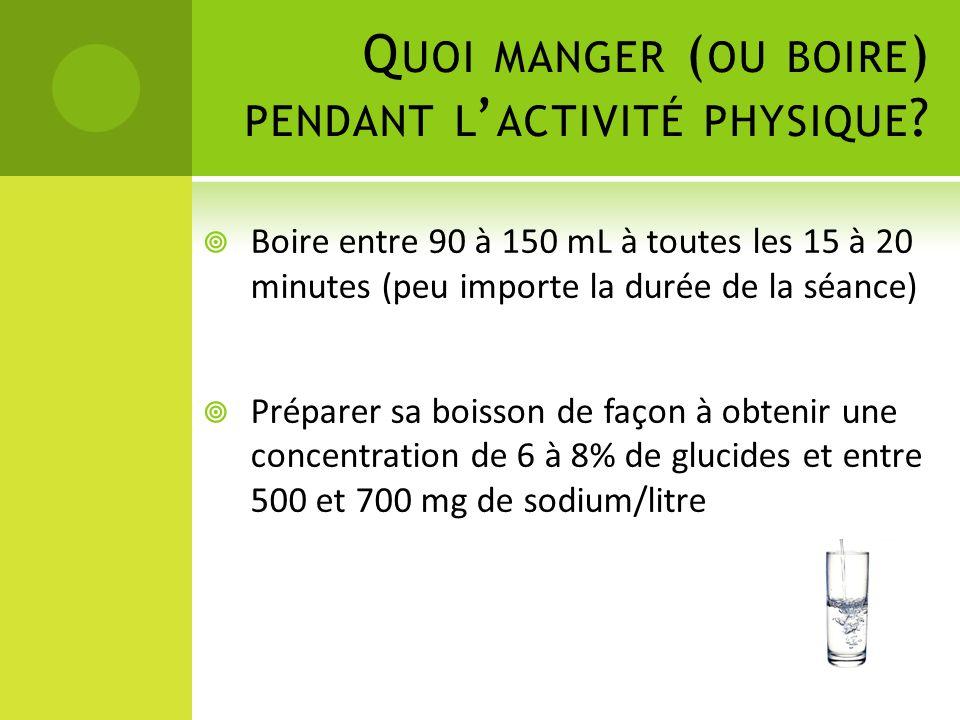 Q UOI MANGER ( OU BOIRE ) PENDANT L ' ACTIVITÉ PHYSIQUE ?  Boire entre 90 à 150 mL à toutes les 15 à 20 minutes (peu importe la durée de la séance) 