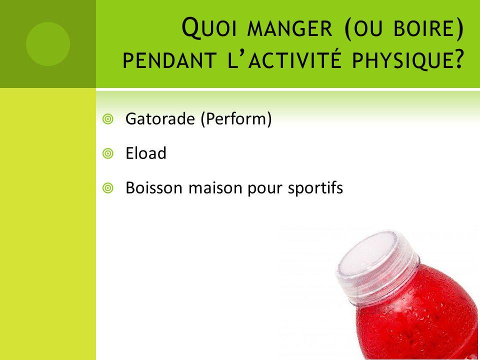 Q UOI MANGER ( OU BOIRE ) PENDANT L ' ACTIVITÉ PHYSIQUE ?  Gatorade (Perform)  Eload  Boisson maison pour sportifs