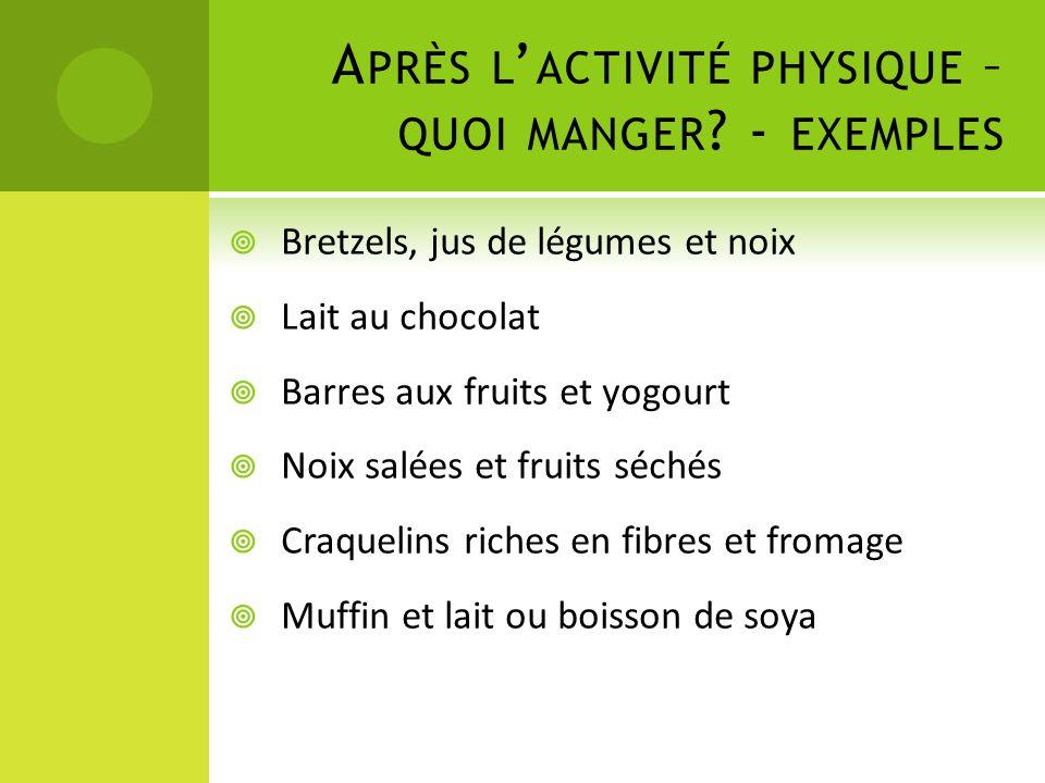 A PRÈS L ' ACTIVITÉ PHYSIQUE – QUOI MANGER ? - EXEMPLES  Bretzels, jus de légumes et noix  Lait au chocolat  Barres aux fruits et yogourt  Noix sa