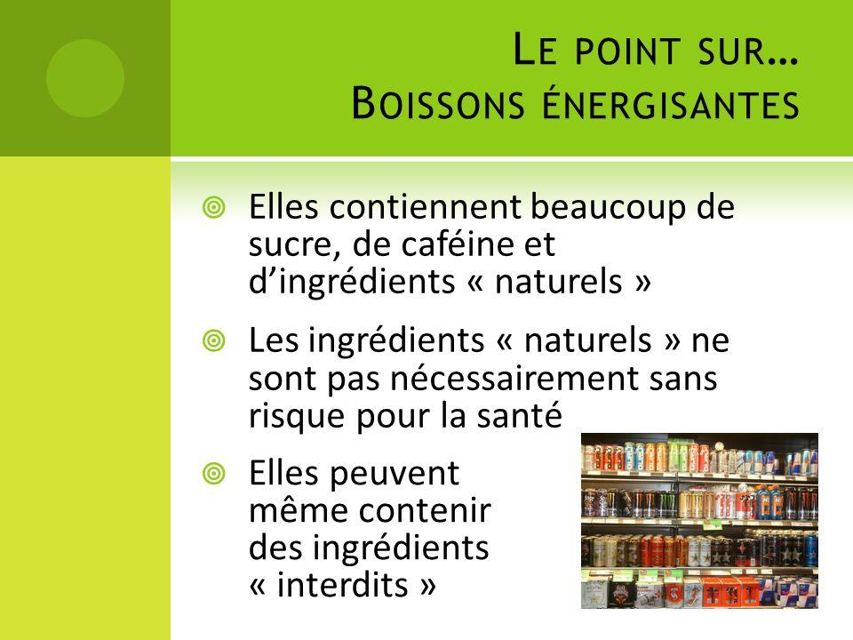 L E POINT SUR … B OISSONS ÉNERGISANTES  Elles contiennent beaucoup de sucre, de caféine et d'ingrédients « naturels »  Les ingrédients « naturels »