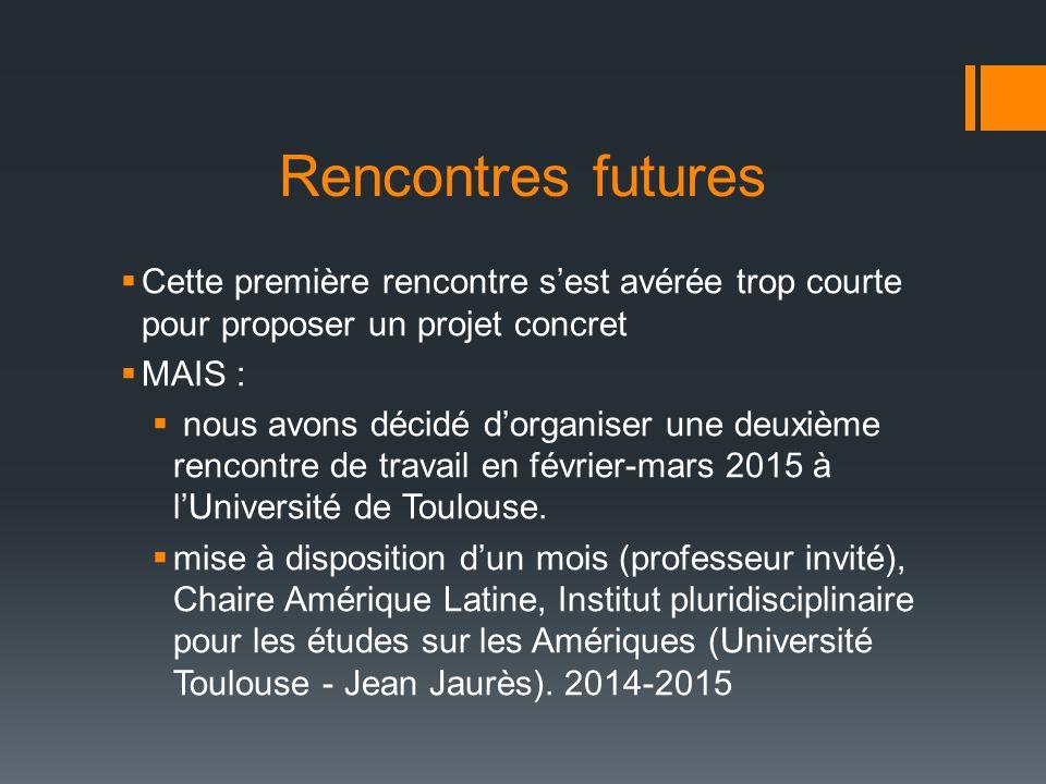 Rencontres futures  Cette première rencontre s'est avérée trop courte pour proposer un projet concret  MAIS :  nous avons décidé d'organiser une deuxième rencontre de travail en février-mars 2015 à l'Université de Toulouse.