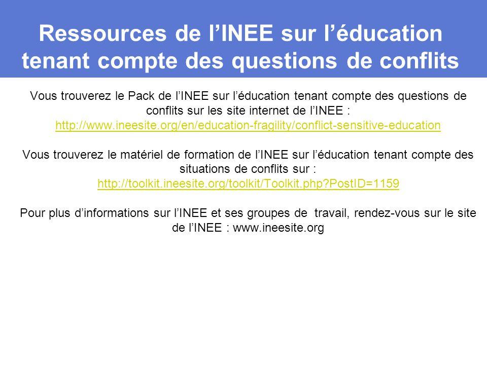 Ressources de l'INEE sur l'éducation tenant compte des questions de conflits Vous trouverez le Pack de l'INEE sur l'éducation tenant compte des questions de conflits sur les site internet de l'INEE : http://www.ineesite.org/en/education-fragility/conflict-sensitive-education Vous trouverez le matériel de formation de l'INEE sur l'éducation tenant compte des situations de conflits sur : http://toolkit.ineesite.org/toolkit/Toolkit.php?PostID=1159 Pour plus d'informations sur l'INEE et ses groupes de travail, rendez-vous sur le site de l'INEE : www.ineesite.org