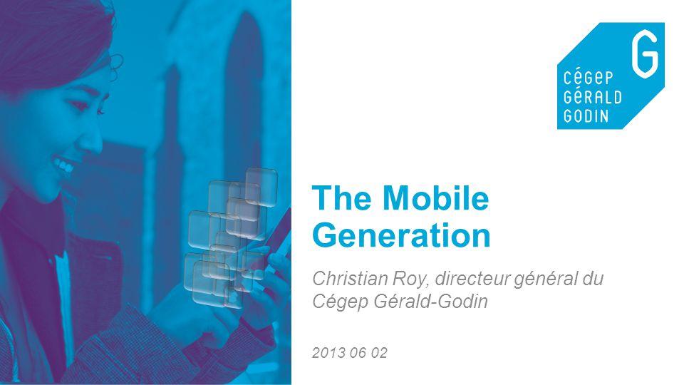 1 The Mobile Generation Christian Roy, directeur général du Cégep Gérald-Godin 2013 06 02