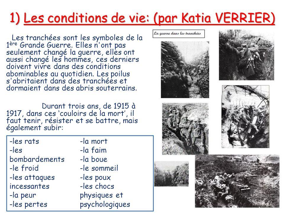 1) Les conditions de vie: (par Katia VERRIER) Les tranchées sont les symboles de la 1 ère Grande Guerre. Elles n'ont pas seulement changé la guerre, e