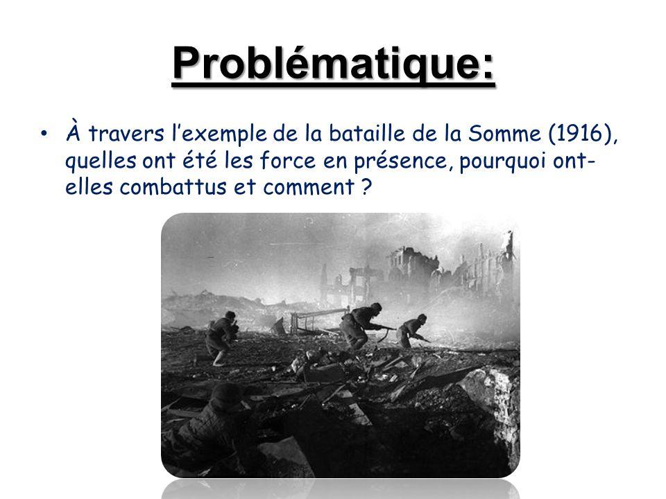 Problématique: À travers l'exemple de la bataille de la Somme (1916), quelles ont été les force en présence, pourquoi ont- elles combattus et comment