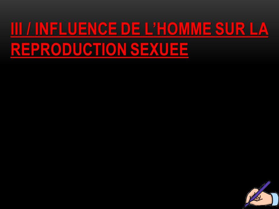 III / INFLUENCE DE L'HOMME SUR LA REPRODUCTION SEXUEE