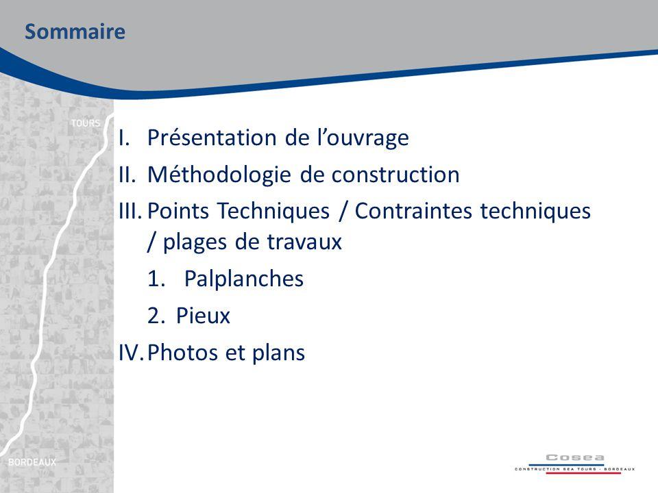 I.Présentation de l'ouvrage II.Méthodologie de construction III.Points Techniques / Contraintes techniques / plages de travaux 1.Palplanches 2.Pieux IV.Photos et plans Sommaire