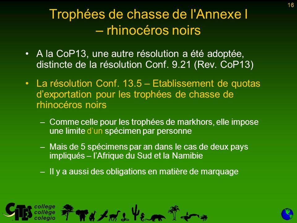 16 Trophées de chasse de l Annexe I – rhinocéros noirs A la CoP13, une autre résolution a été adoptée, distincte de la résolution Conf.