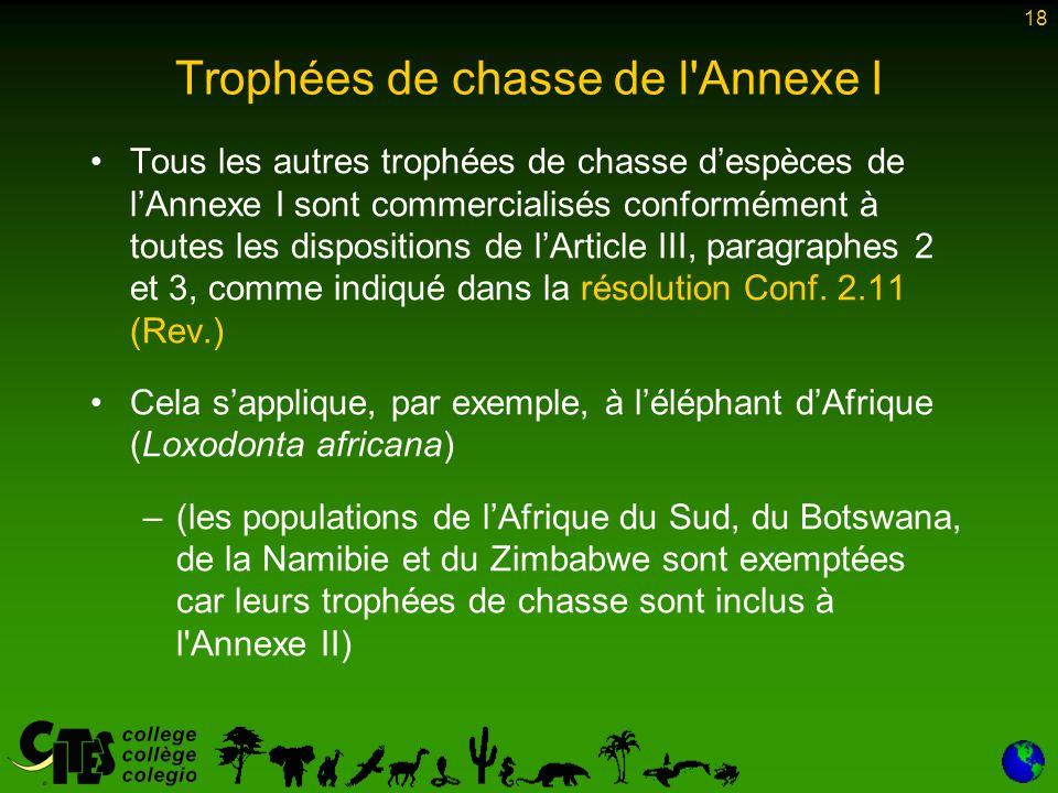 18 Trophées de chasse de l Annexe I Tous les autres trophées de chasse d'espèces de l'Annexe I sont commercialisés conformément à toutes les dispositions de l'Article III, paragraphes 2 et 3, comme indiqué dans la résolution Conf.