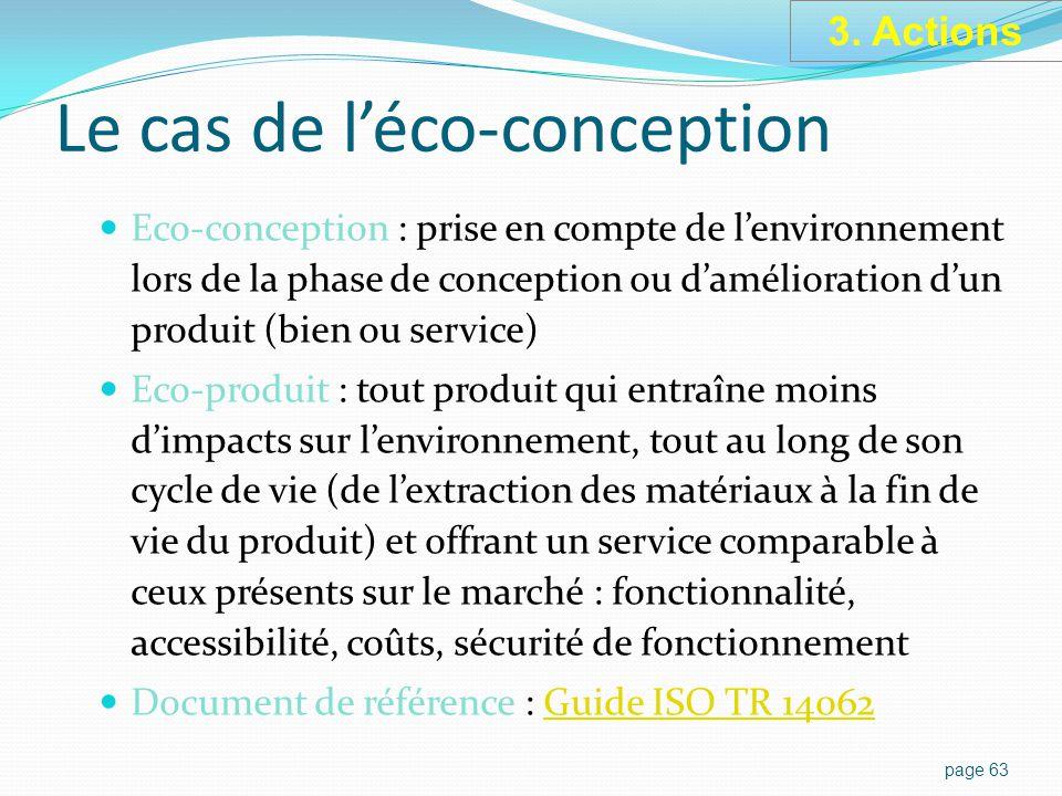 Le cas de l'éco-conception Eco-conception : prise en compte de l'environnement lors de la phase de conception ou d'amélioration d'un produit (bien ou service) Eco-produit : tout produit qui entraîne moins d'impacts sur l'environnement, tout au long de son cycle de vie (de l'extraction des matériaux à la fin de vie du produit) et offrant un service comparable à ceux présents sur le marché : fonctionnalité, accessibilité, coûts, sécurité de fonctionnement Document de référence : Guide ISO TR 14062Guide ISO TR 14062 page 63 3.