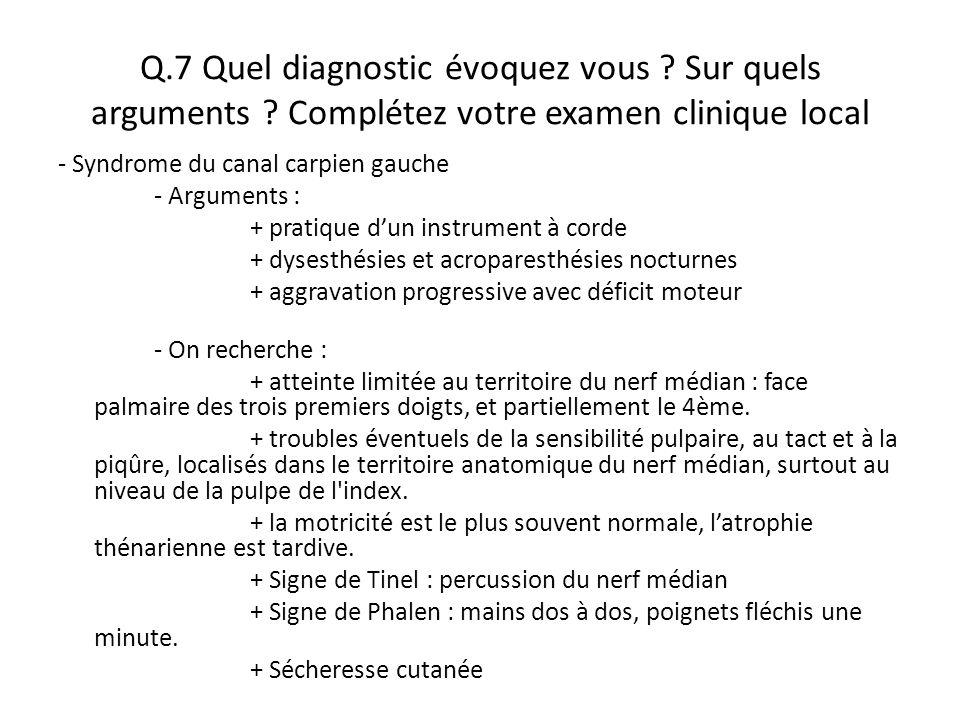 Q.7 Quel diagnostic évoquez vous ? Sur quels arguments ? Complétez votre examen clinique local - Syndrome du canal carpien gauche - Arguments : + prat