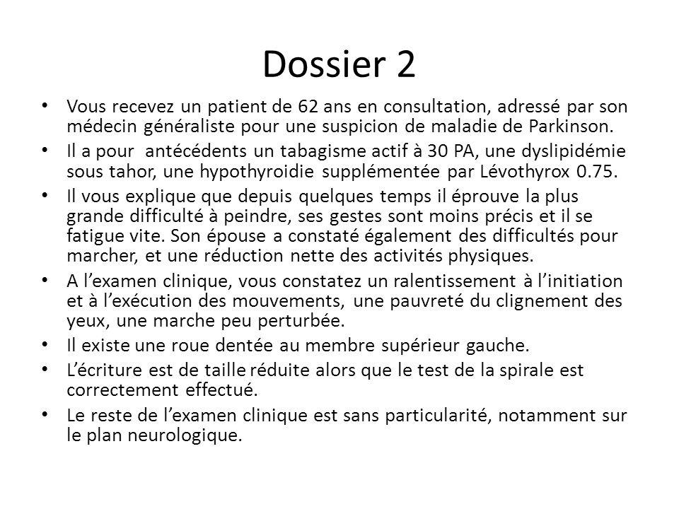 Dossier 2 Vous recevez un patient de 62 ans en consultation, adressé par son médecin généraliste pour une suspicion de maladie de Parkinson. Il a pour