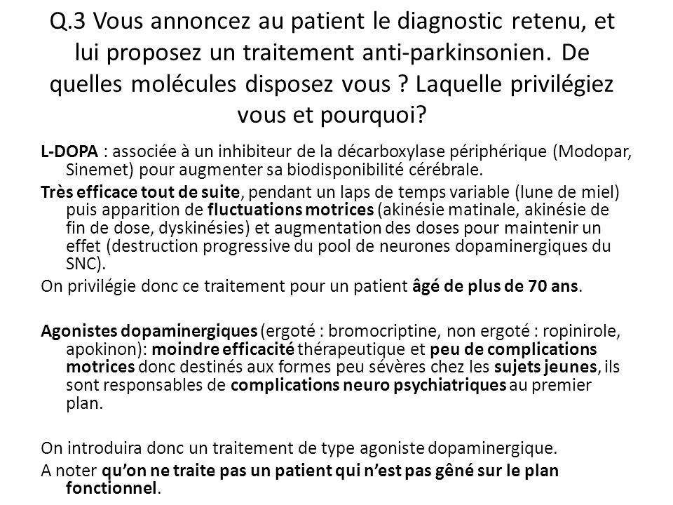 Q.3 Vous annoncez au patient le diagnostic retenu, et lui proposez un traitement anti-parkinsonien. De quelles molécules disposez vous ? Laquelle priv