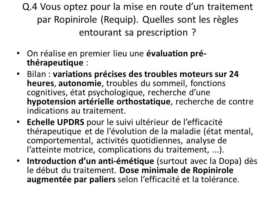 Q.4 Vous optez pour la mise en route d'un traitement par Ropinirole (Requip). Quelles sont les règles entourant sa prescription ? On réalise en premie