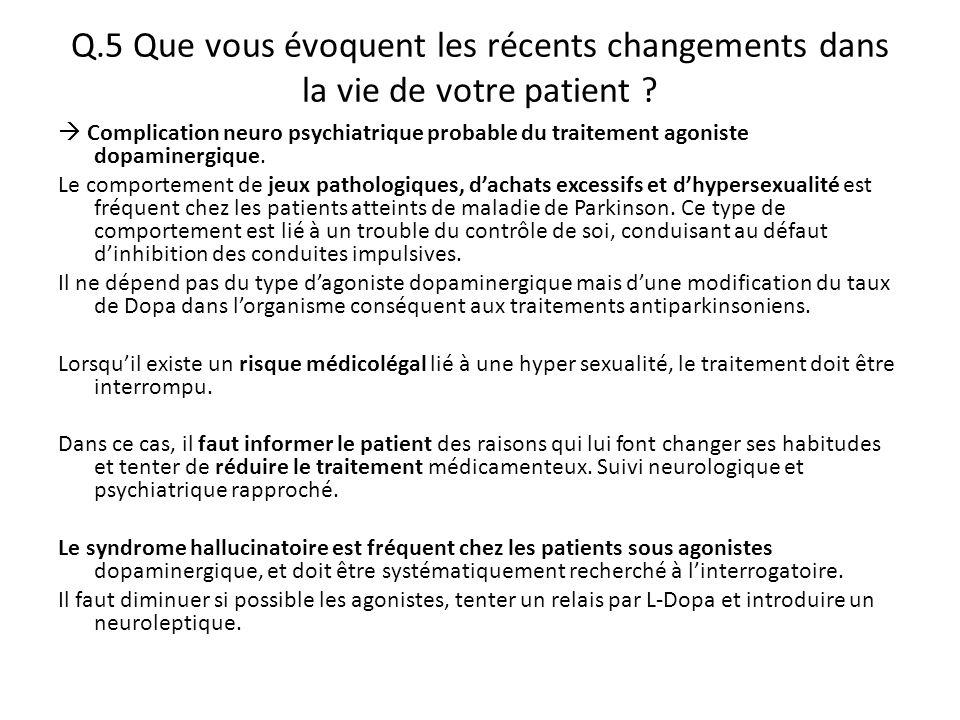 Q.5 Que vous évoquent les récents changements dans la vie de votre patient ?  Complication neuro psychiatrique probable du traitement agoniste dopami