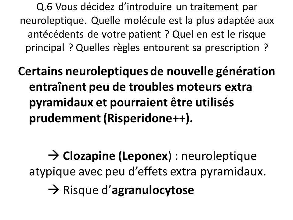Q.6 Vous décidez d'introduire un traitement par neuroleptique. Quelle molécule est la plus adaptée aux antécédents de votre patient ? Quel en est le r