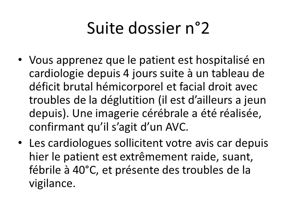 Suite dossier n°2 Vous apprenez que le patient est hospitalisé en cardiologie depuis 4 jours suite à un tableau de déficit brutal hémicorporel et faci