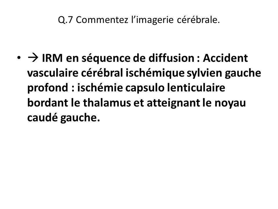 Q.7 Commentez l'imagerie cérébrale.  IRM en séquence de diffusion : Accident vasculaire cérébral ischémique sylvien gauche profond : ischémie capsulo