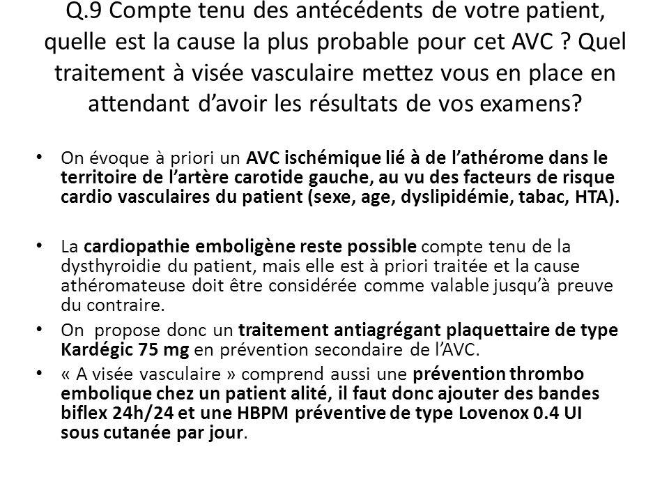 Q.9 Compte tenu des antécédents de votre patient, quelle est la cause la plus probable pour cet AVC ? Quel traitement à visée vasculaire mettez vous e