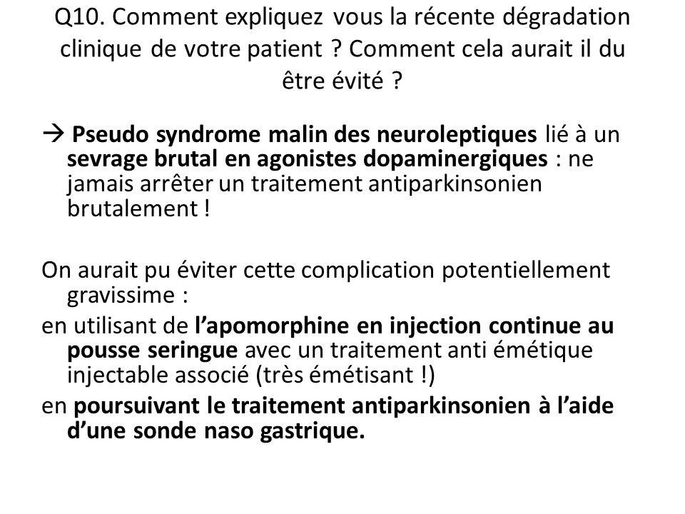 Q10. Comment expliquez vous la récente dégradation clinique de votre patient ? Comment cela aurait il du être évité ?  Pseudo syndrome malin des neur